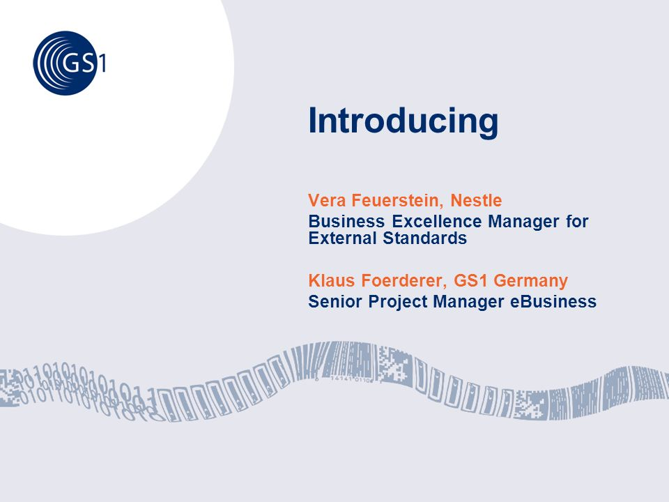 Introducing Vera Feuerstein, Nestle Business Excellence Manager for External Standards Klaus Foerderer, GS1 Germany Senior Project Manager eBusiness