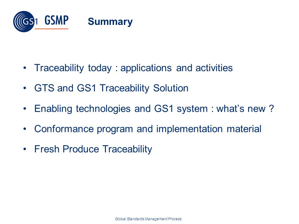 Global Standards Management Process Summary Traceability today : applications and activities GTS and GS1 Traceability Solution Enabling technologies a