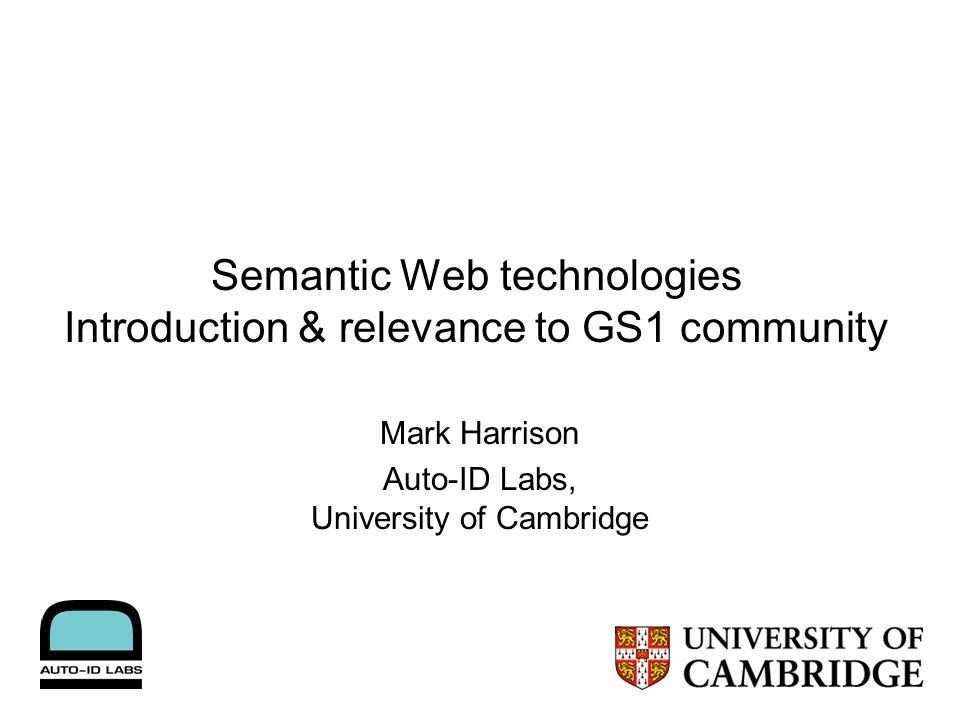 Semantic Web technologies Introduction & relevance to GS1 community Mark Harrison Auto-ID Labs, University of Cambridge