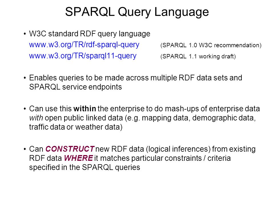 SPARQL Query Language W3C standard RDF query language www.w3.org/TR/rdf-sparql-query (SPARQL 1.0 W3C recommendation) www.w3.org/TR/sparql11-query (SPARQL 1.1 working draft) Enables queries to be made across multiple RDF data sets and SPARQL service endpoints Can use this within the enterprise to do mash-ups of enterprise data with open public linked data (e.g.