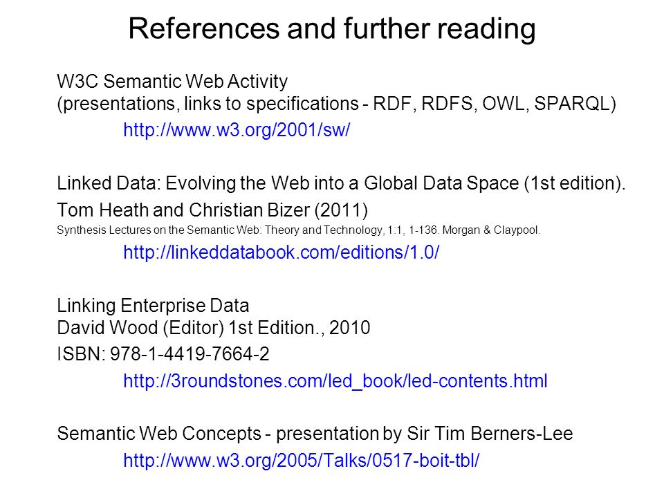 References and further reading W3C Semantic Web Activity (presentations, links to specifications - RDF, RDFS, OWL, SPARQL) http://www.w3.org/2001/sw/ Linked Data: Evolving the Web into a Global Data Space (1st edition).
