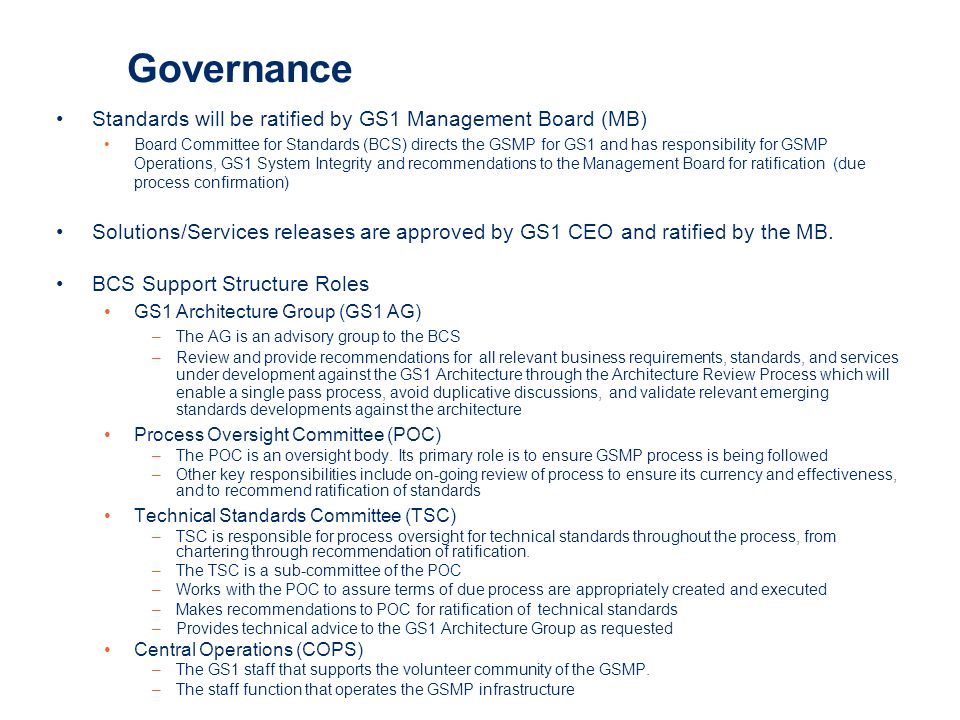 Governance Standards will be ratified by GS1 Management Board (MB) Board Committee for Standards (BCS) directs the GSMP for GS1 and has responsibility for GSMP Operations, GS1 System Integrity and recommendations to the Management Board for ratification (due process confirmation) Solutions/Services releases are approved by GS1 CEO and ratified by the MB.