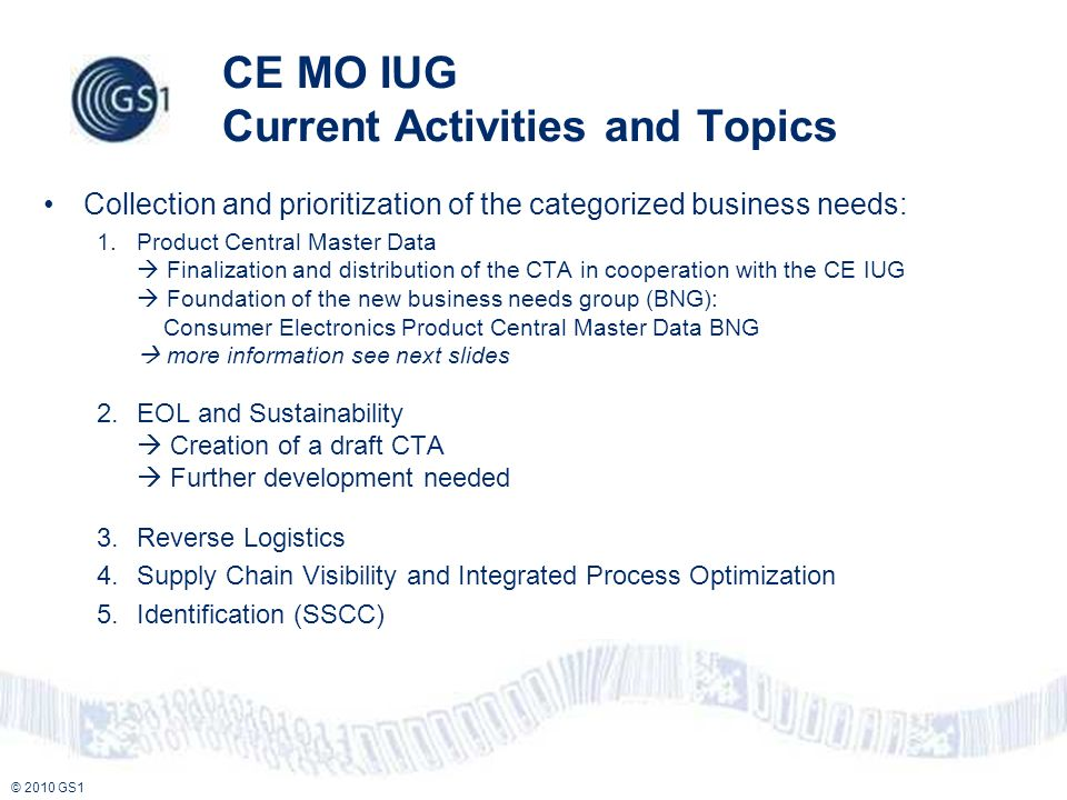 © 2010 GS1 CE MO IUG Current Activities and Topics Collection and prioritization of the categorized business needs: 1.Product Central Master Data Finalization and distribution of the CTA in cooperation with the CE IUG Foundation of the new business needs group (BNG): Consumer Electronics Product Central Master Data BNG more information see next slides 2.EOL and Sustainability Creation of a draft CTA Further development needed 3.Reverse Logistics 4.Supply Chain Visibility and Integrated Process Optimization 5.Identification (SSCC)