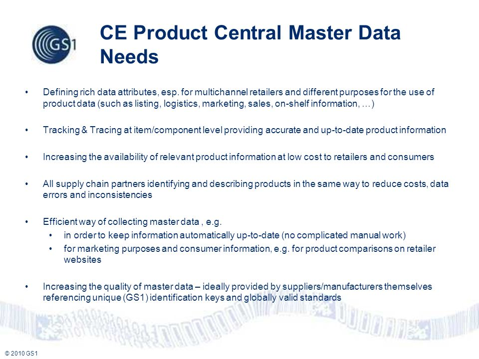 © 2010 GS1 CE Product Central Master Data Needs Defining rich data attributes, esp. for multichannel retailers and different purposes for the use of p