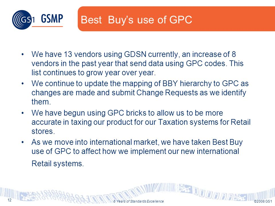 12 ©2008 GS16 Years of Standards Excellence Best Buys use of GPC We have 13 vendors using GDSN currently, an increase of 8 vendors in the past year th