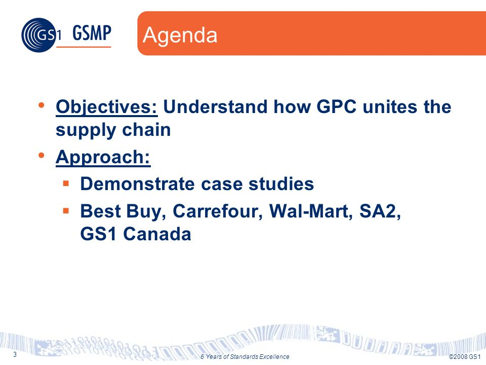 3 ©2008 GS16 Years of Standards Excellence Agenda Objectives: Understand how GPC unites the supply chain Approach: Demonstrate case studies Best Buy,