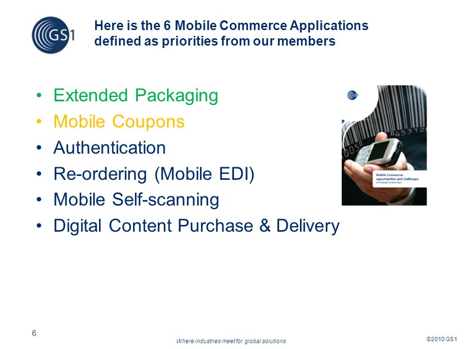 Where industries meet for global solutions ©2010 GS1 6 Here is the 6 Mobile Commerce Applications defined as priorities from our members Extended Packaging Mobile Coupons Authentication Re-ordering (Mobile EDI) Mobile Self-scanning Digital Content Purchase & Delivery