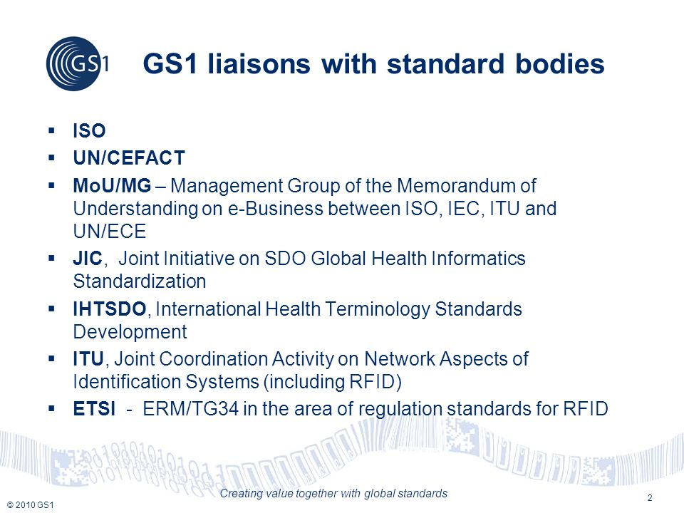 © 2010 GS1 Creating value together with global standards International Organisation for Standardisation - ISO ISO is the worlds largest developer of standards A few figures: 162 member national standards bodies such as ANSI, BSI, DIN, AENOR, etc.