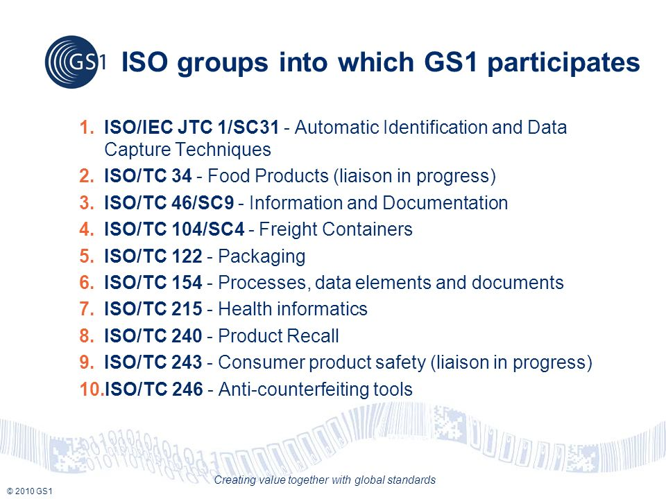 © 2010 GS1 Creating value together with global standards ISO groups into which GS1 participates 1.ISO/IEC JTC 1/SC31 - Automatic Identification and Da