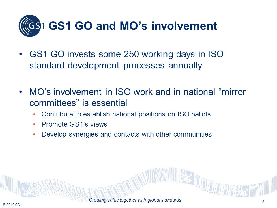 © 2010 GS1 Creating value together with global standards GS1 GO and MOs involvement GS1 GO invests some 250 working days in ISO standard development p