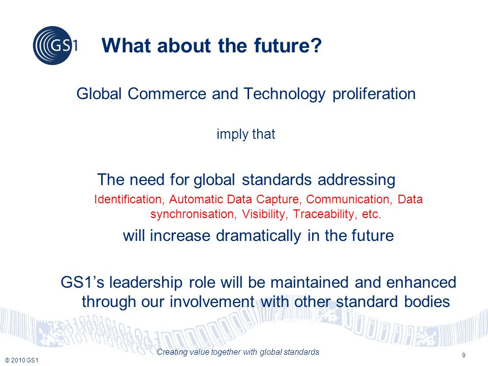 © 2010 GS1 Creating value together with global standards What about the future? Global Commerce and Technology proliferation imply that The need for g