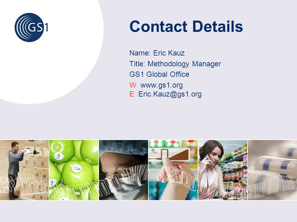 Contact Details Name: Eric Kauz Title: Methodology Manager GS1 Global Office W   E