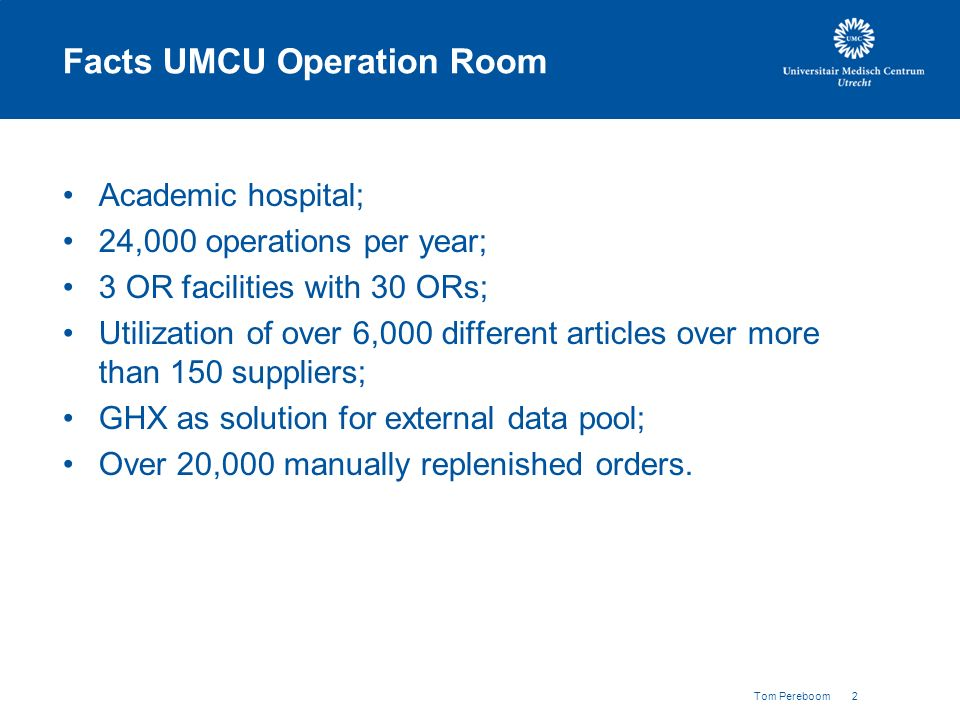Tom Pereboom 2 Facts UMCU Operation Room Academic hospital; 24,000 operations per year; 3 OR facilities with 30 ORs; Utilization of over 6,000 different articles over more than 150 suppliers; GHX as solution for external data pool; Over 20,000 manually replenished orders.