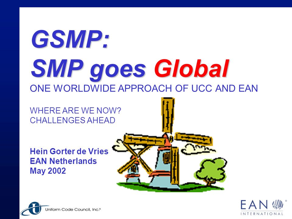 GSMP The joint approach of EAN and UCC to manage the EAN.UCC standards: Driven by you, the user.