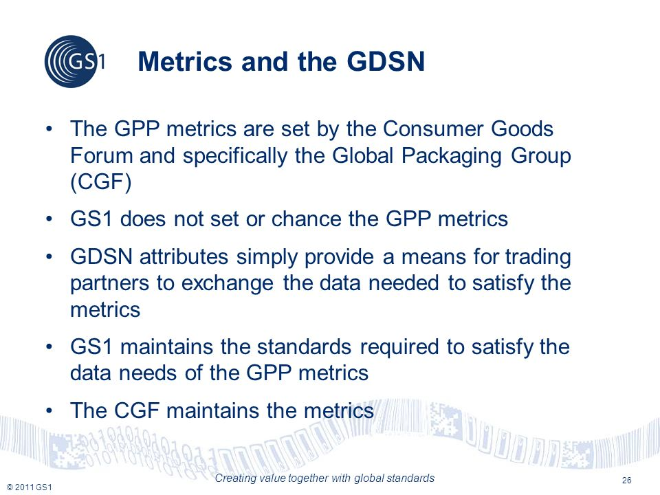 © 2011 GS1 Creating value together with global standards Metrics and the GDSN The GPP metrics are set by the Consumer Goods Forum and specifically the Global Packaging Group (CGF) GS1 does not set or chance the GPP metrics GDSN attributes simply provide a means for trading partners to exchange the data needed to satisfy the metrics GS1 maintains the standards required to satisfy the data needs of the GPP metrics The CGF maintains the metrics 26