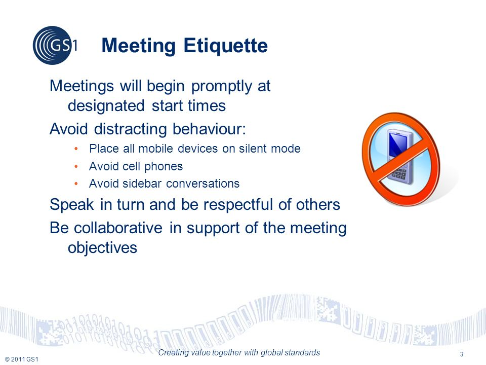 © 2011 GS1 Creating value together with global standards 3 Meeting Etiquette Meetings will begin promptly at designated start times Avoid distracting behaviour: Place all mobile devices on silent mode Avoid cell phones Avoid sidebar conversations Speak in turn and be respectful of others Be collaborative in support of the meeting objectives