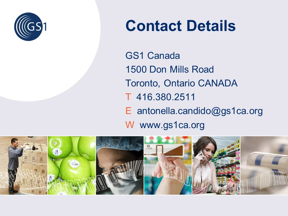 Contact Details GS1 Canada 1500 Don Mills Road Toronto, Ontario CANADA T 416.380.2511 E antonella.candido@gs1ca.org W www.gs1ca.org