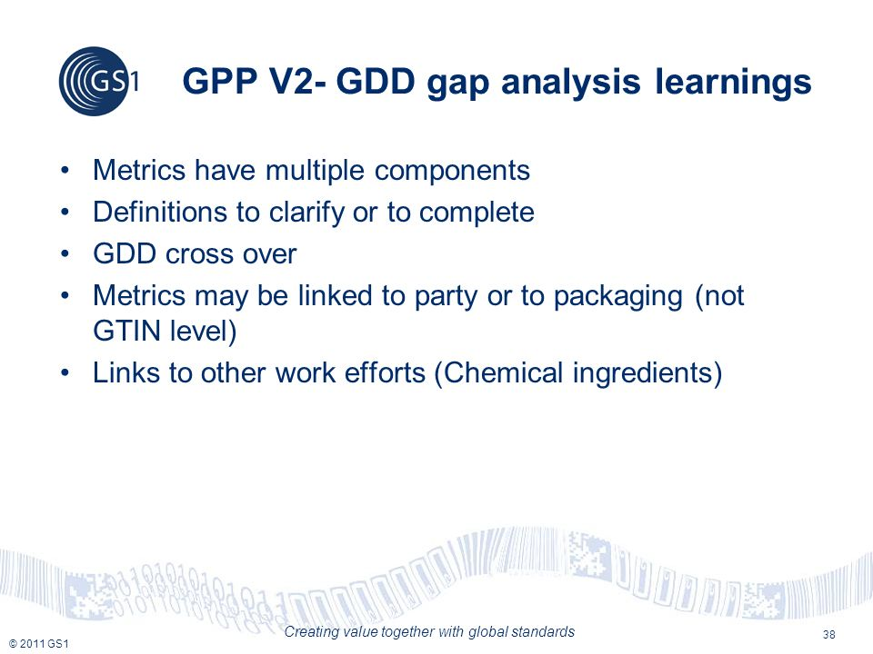 © 2011 GS1 Creating value together with global standards GPP V2- GDD gap analysis learnings Metrics have multiple components Definitions to clarify or to complete GDD cross over Metrics may be linked to party or to packaging (not GTIN level) Links to other work efforts (Chemical ingredients) 38