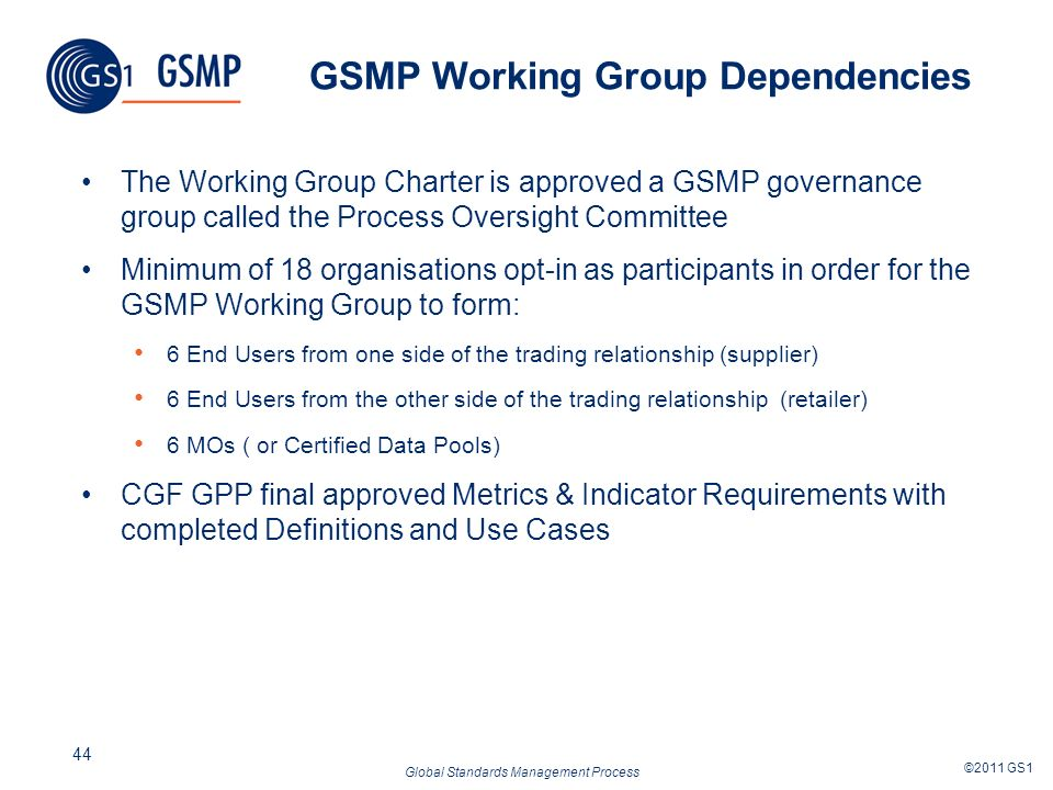Global Standards Management Process ©2011 GS1 44 GSMP Working Group Dependencies The Working Group Charter is approved a GSMP governance group called the Process Oversight Committee Minimum of 18 organisations opt-in as participants in order for the GSMP Working Group to form: 6 End Users from one side of the trading relationship (supplier) 6 End Users from the other side of the trading relationship (retailer) 6 MOs ( or Certified Data Pools) CGF GPP final approved Metrics & Indicator Requirements with completed Definitions and Use Cases