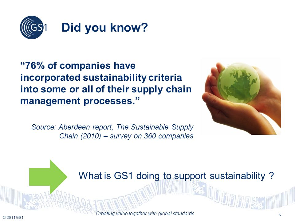 © 2011 GS1 Creating value together with global standards GS1 : a key enabler of sustainable supply chain 7 1) by supporting the exchange of sustainability-related information throughout the value chain 2) by reducing wasted ressources in the supply chain thanks to the implementation of GS1 standards
