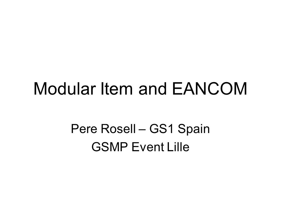 Modular Item and EANCOM Pere Rosell – GS1 Spain GSMP Event Lille