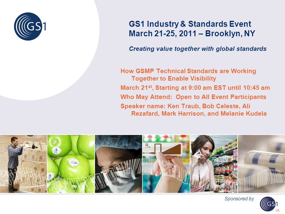 GS1 Industry & Standards Event March 21-25, 2011 – Brooklyn, NY Creating value together with global standards How GSMP Technical Standards are Working Together to Enable Visibility March 21 st, Starting at 9:00 am EST until 10:45 am Who May Attend: Open to All Event Participants Speaker name: Ken Traub, Bob Celeste, Ali Rezafard, Mark Harrison, and Melanie Kudela Sponsored by