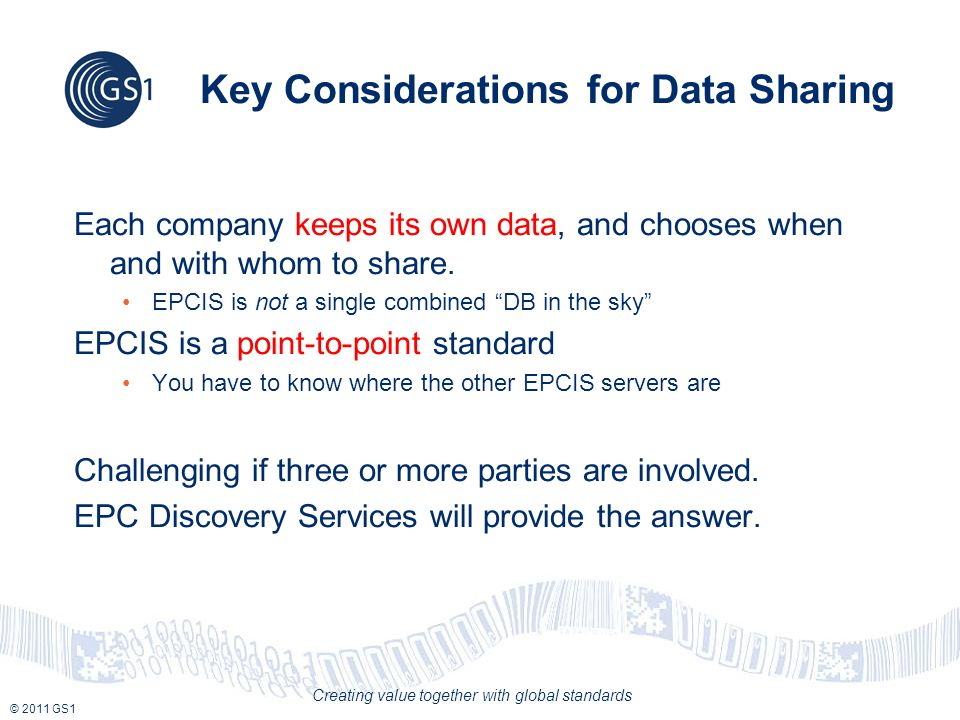 © 2011 GS1 Creating value together with global standards Key Considerations for Data Sharing Each company keeps its own data, and chooses when and wit