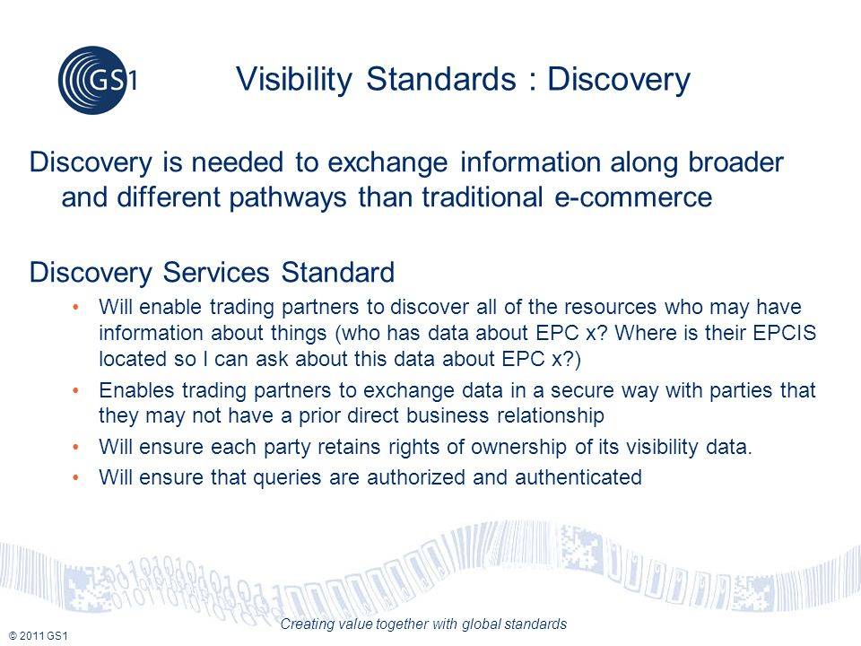 © 2011 GS1 Creating value together with global standards Visibility Standards : Discovery Discovery is needed to exchange information along broader and different pathways than traditional e-commerce Discovery Services Standard Will enable trading partners to discover all of the resources who may have information about things (who has data about EPC x.