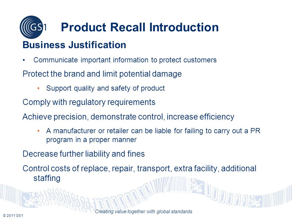 © 2011 GS1 Creating value together with global standards Product Recall Introduction Business Justification Communicate important information to protect customers Protect the brand and limit potential damage Support quality and safety of product Comply with regulatory requirements Achieve precision, demonstrate control, increase efficiency A manufacturer or retailer can be liable for failing to carry out a PR program in a proper manner Decrease further liability and fines Control costs of replace, repair, transport, extra facility, additional staffing