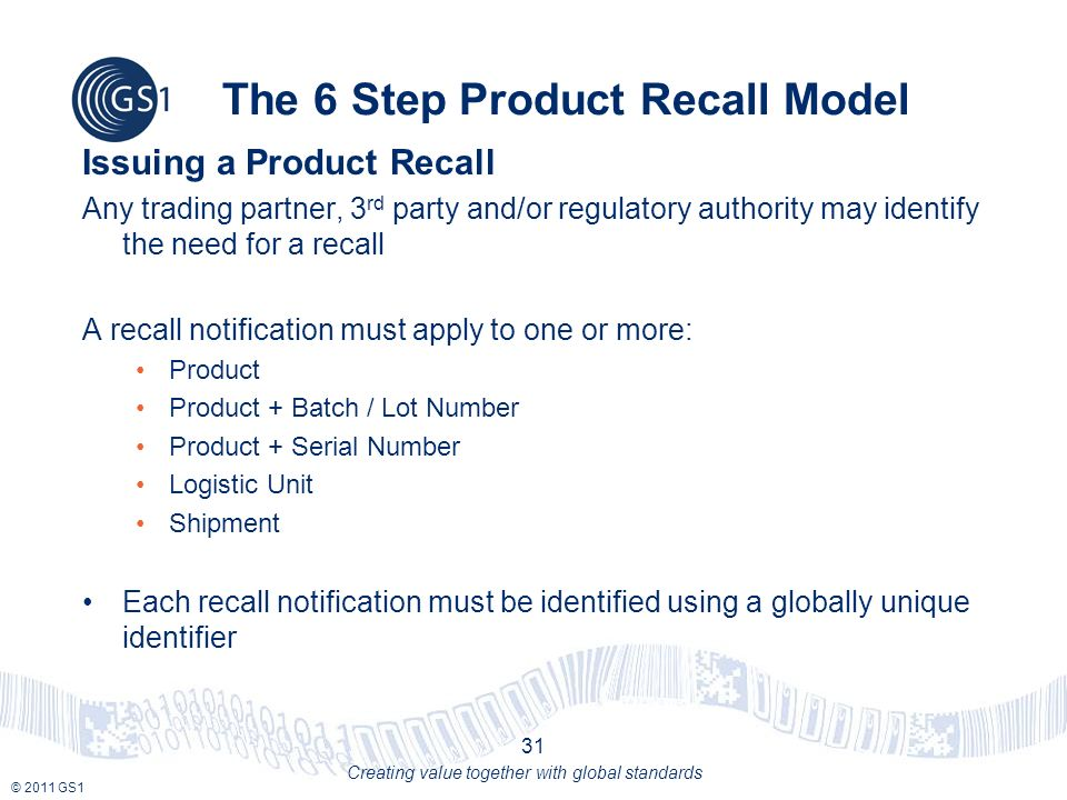 © 2011 GS1 Creating value together with global standards The 6 Step Product Recall Model Issuing a Product Recall Any trading partner, 3 rd party and/