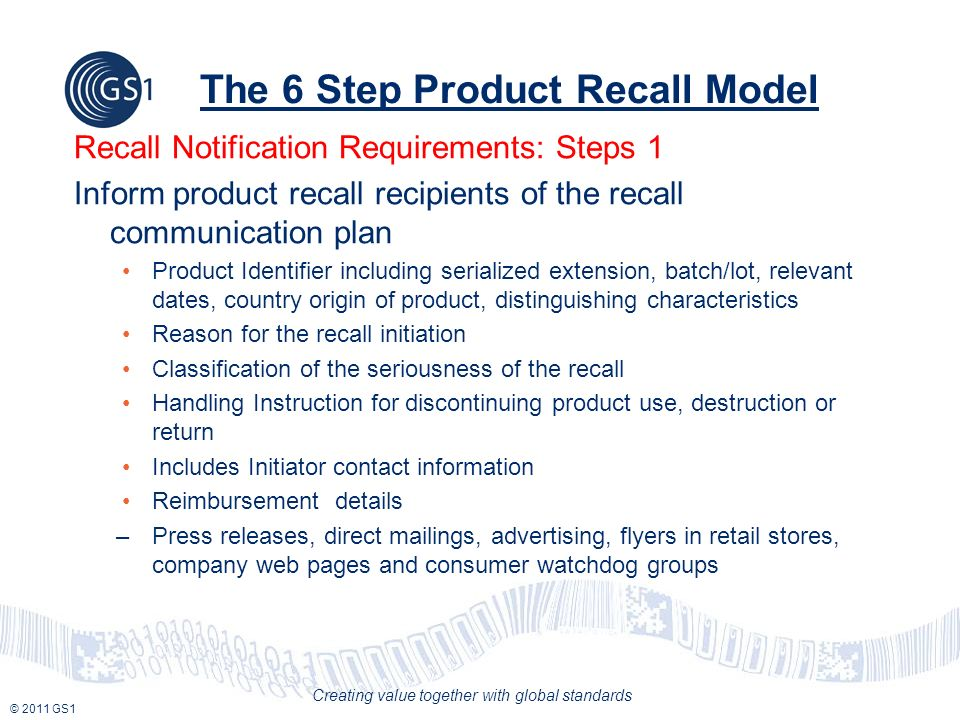 © 2011 GS1 Creating value together with global standards The 6 Step Product Recall Model Recall Notification Requirements: Steps 1 Inform product recall recipients of the recall communication plan Product Identifier including serialized extension, batch/lot, relevant dates, country origin of product, distinguishing characteristics Reason for the recall initiation Classification of the seriousness of the recall Handling Instruction for discontinuing product use, destruction or return Includes Initiator contact information Reimbursement details –Press releases, direct mailings, advertising, flyers in retail stores, company web pages and consumer watchdog groups