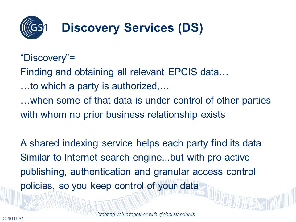 © 2011 GS1 Creating value together with global standards Discovery Services (DS) Discovery= Finding and obtaining all relevant EPCIS data… …to which a
