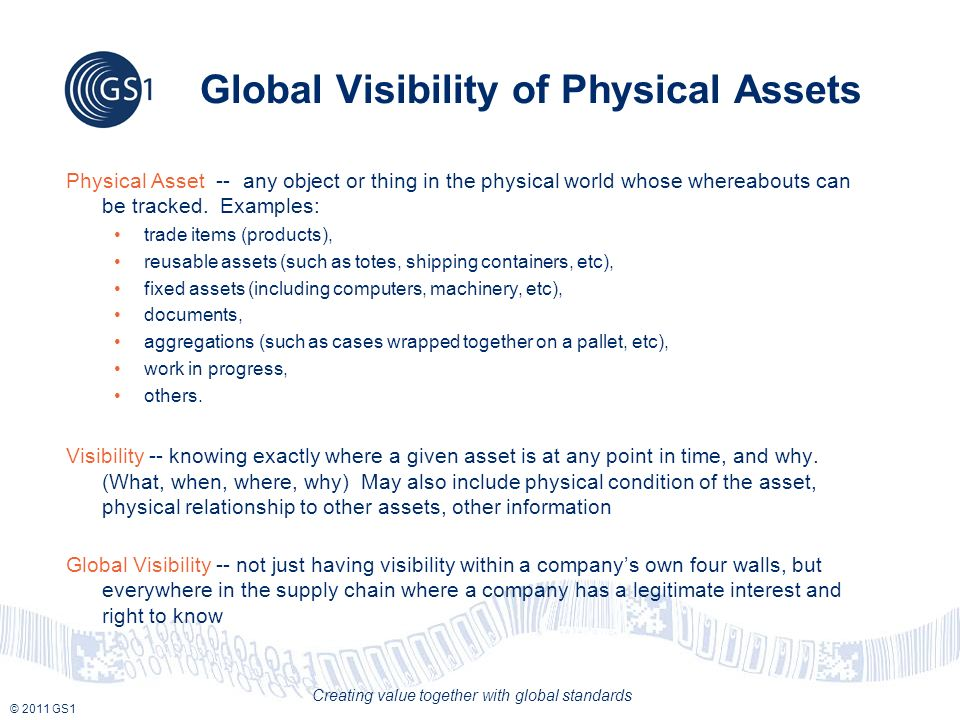 © 2011 GS1 Creating value together with global standards Global Visibility of Physical Assets Physical Asset -- any object or thing in the physical world whose whereabouts can be tracked.