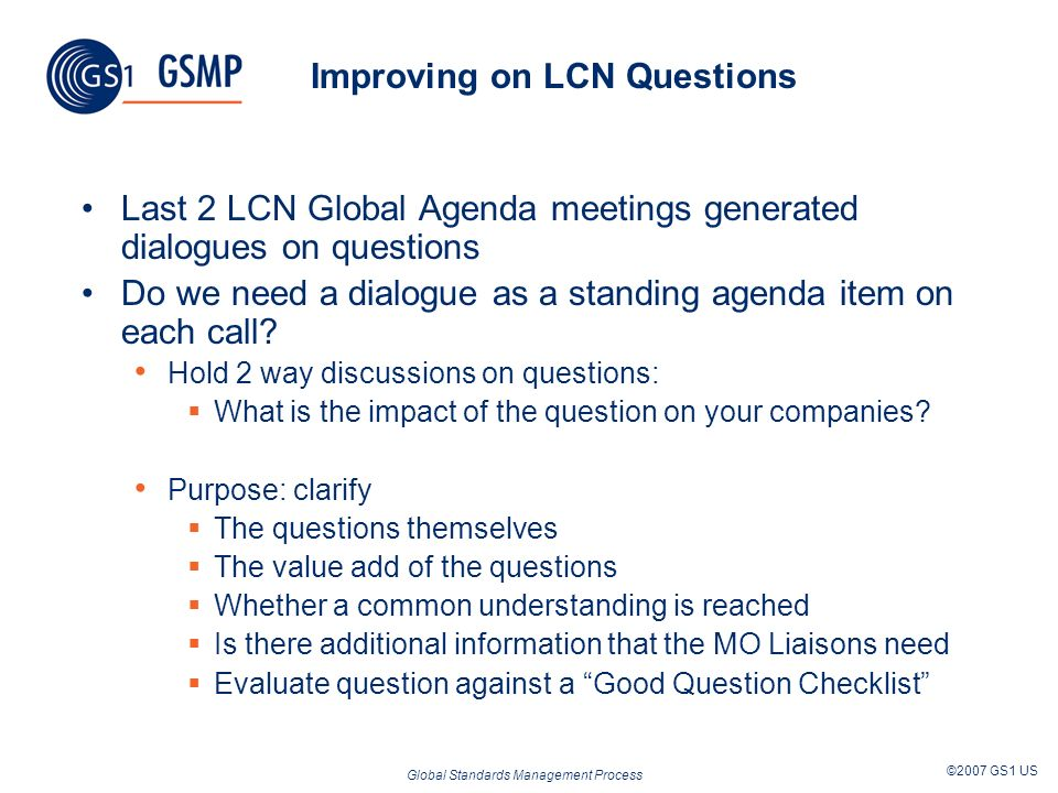 Global Standards Management Process ©2007 GS1 US Improving on LCN Questions Last 2 LCN Global Agenda meetings generated dialogues on questions Do we need a dialogue as a standing agenda item on each call.