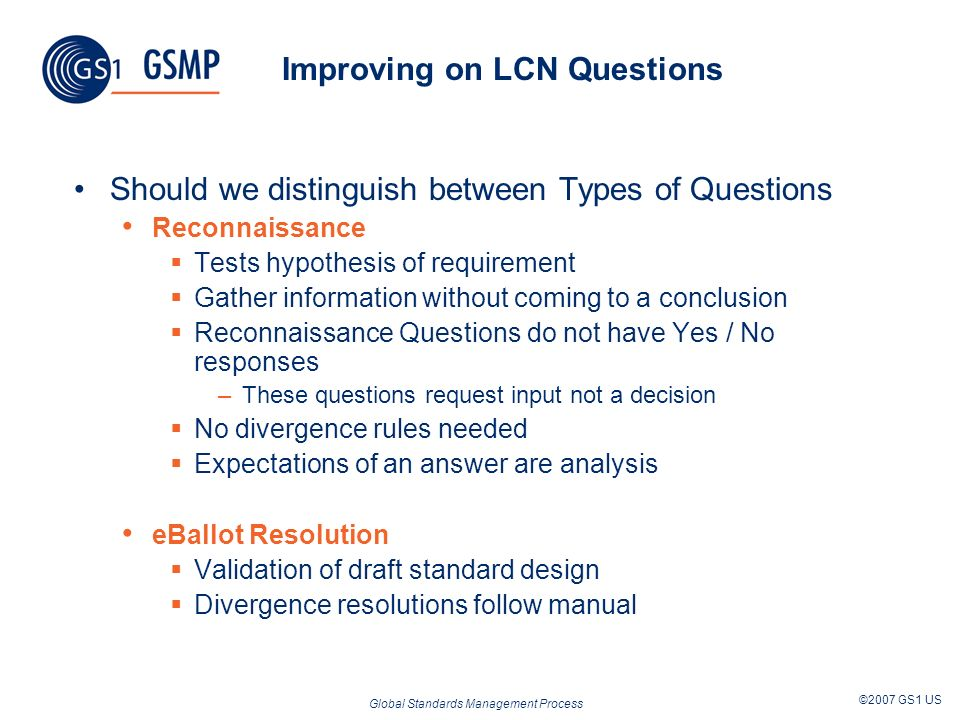 Global Standards Management Process ©2007 GS1 US Improving on LCN Questions Should we distinguish between Types of Questions Reconnaissance Tests hypothesis of requirement Gather information without coming to a conclusion Reconnaissance Questions do not have Yes / No responses –These questions request input not a decision No divergence rules needed Expectations of an answer are analysis eBallot Resolution Validation of draft standard design Divergence resolutions follow manual