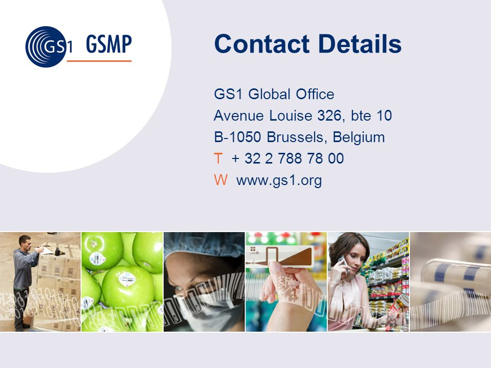 Contact Details GS1 Global Office Avenue Louise 326, bte 10 B-1050 Brussels, Belgium T + 32 2 788 78 00 W www.gs1.org