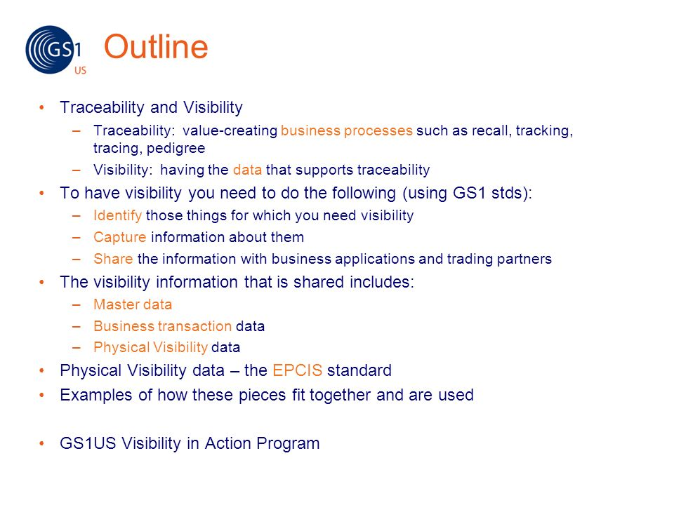 Outline Traceability and Visibility –Traceability: value-creating business processes such as recall, tracking, tracing, pedigree –Visibility: having t