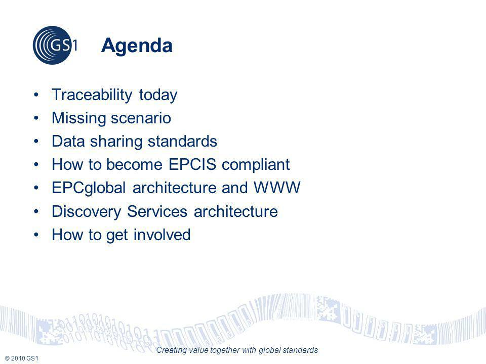 © 2010 GS1 Creating value together with global standards Agenda Traceability today Missing scenario Data sharing standards How to become EPCIS compliant EPCglobal architecture and WWW Discovery Services architecture How to get involved