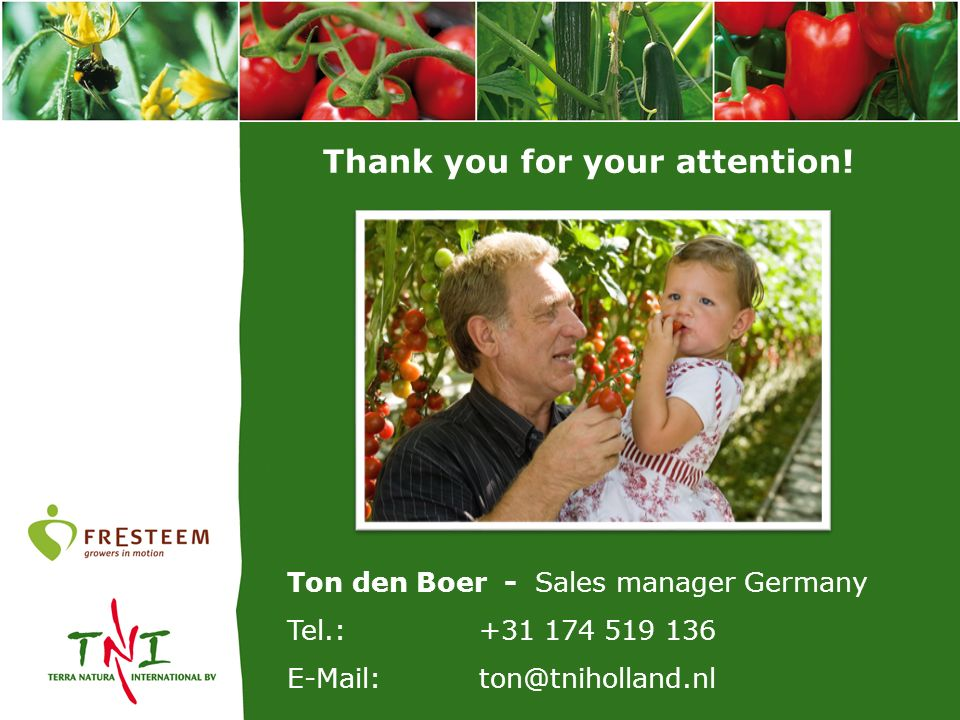 Thank you for your attention! Ton den Boer - Sales manager Germany Tel.: +31 174 519 136 E-Mail:ton@tniholland.nl
