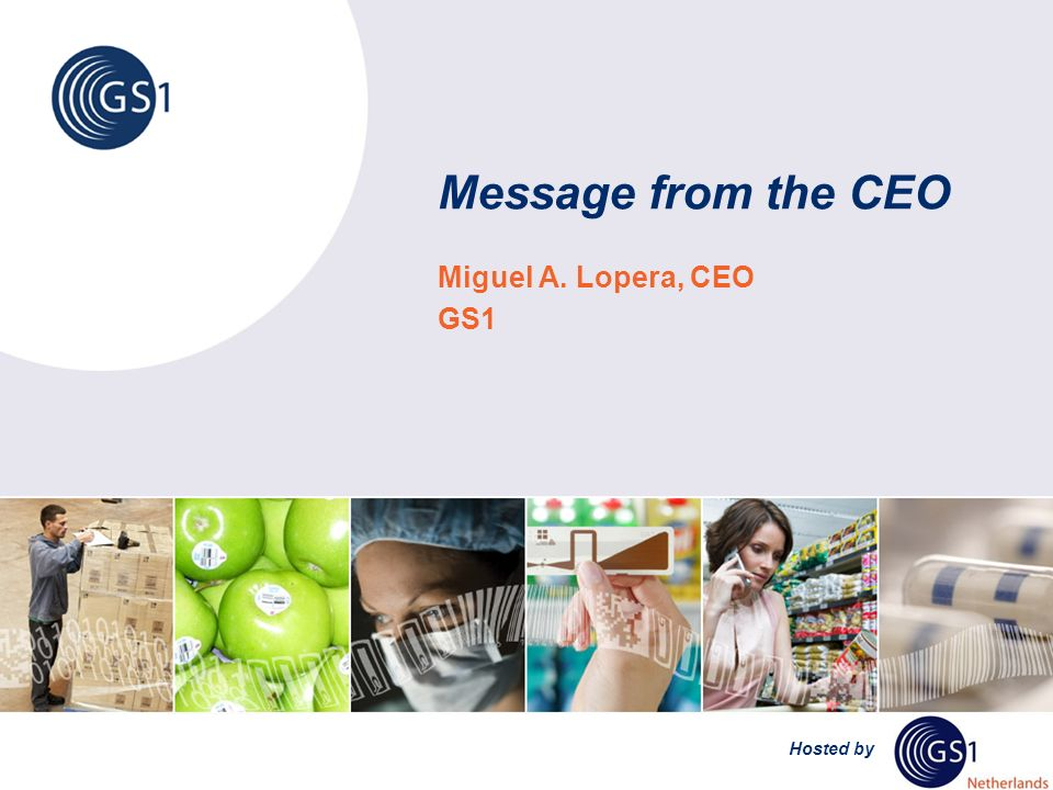 Hosted by Message from the CEO Miguel A. Lopera, CEO GS1