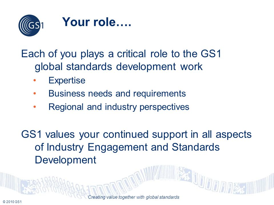 © 2010 GS1 Creating value together with global standards Your role…. Each of you plays a critical role to the GS1 global standards development work Ex