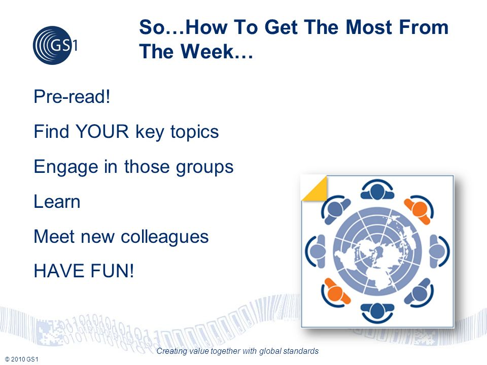 © 2010 GS1 Creating value together with global standards So…How To Get The Most From The Week… Pre-read.