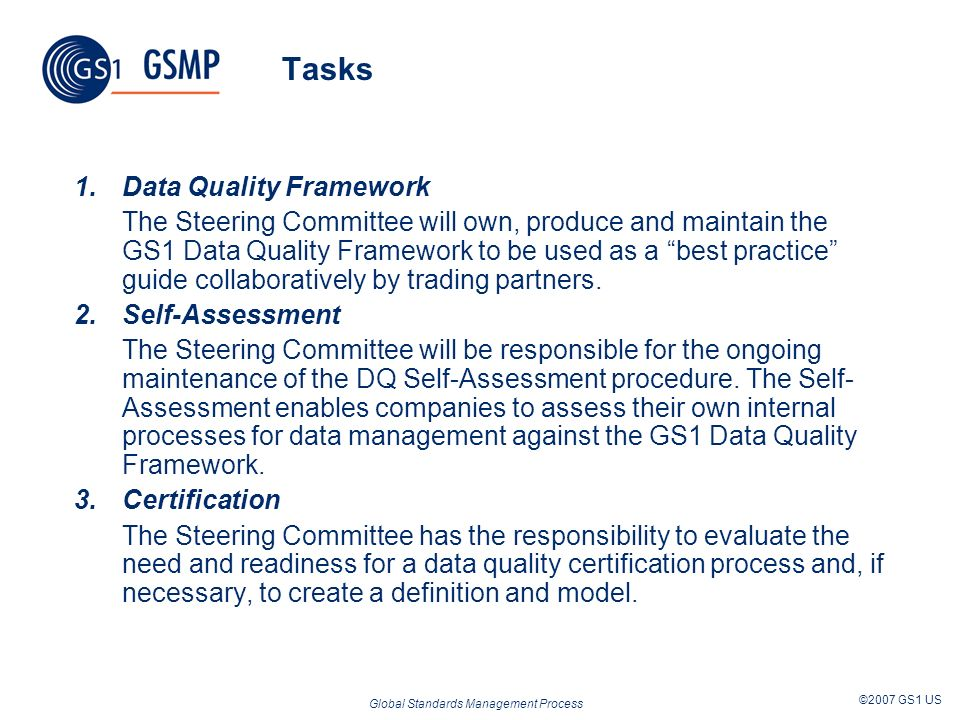 Global Standards Management Process ©2007 GS1 US Tasks 1.Data Quality Framework The Steering Committee will own, produce and maintain the GS1 Data Qua