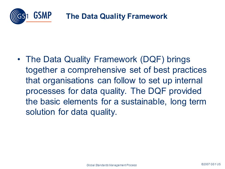 Global Standards Management Process ©2007 GS1 US The Data Quality Framework The Data Quality Framework (DQF) brings together a comprehensive set of be