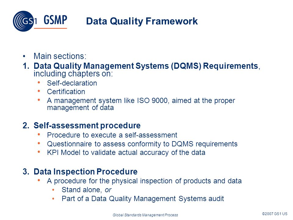 Global Standards Management Process ©2007 GS1 US Data Quality Framework Main sections: 1.Data Quality Management Systems (DQMS) Requirements, includin