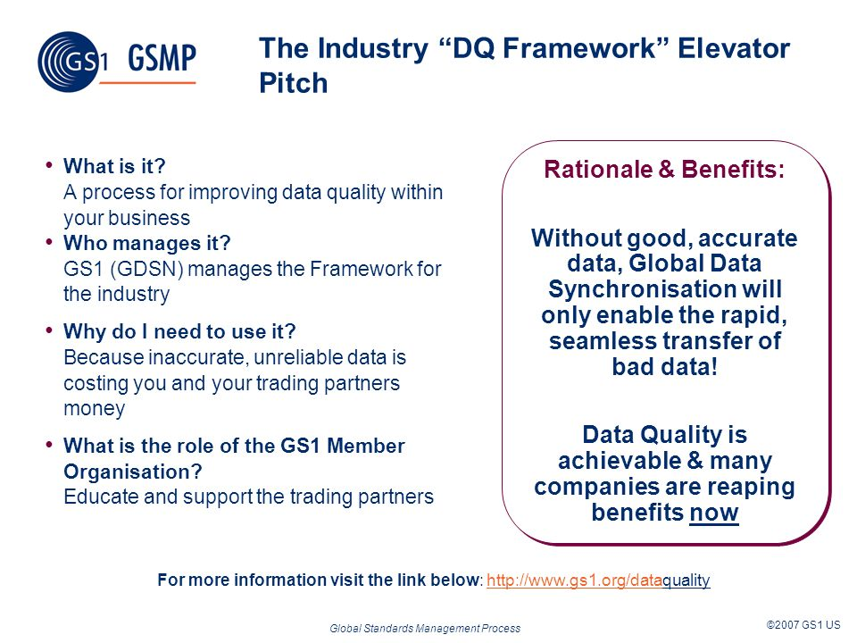 Global Standards Management Process ©2007 GS1 US The Industry DQ Framework Elevator Pitch What is it? A process for improving data quality within your