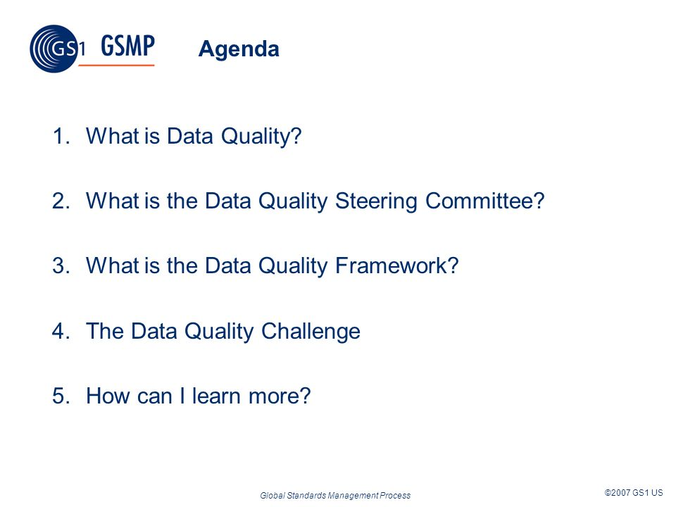 Global Standards Management Process ©2007 GS1 US Agenda 1.What is Data Quality? 2.What is the Data Quality Steering Committee? 3.What is the Data Qual