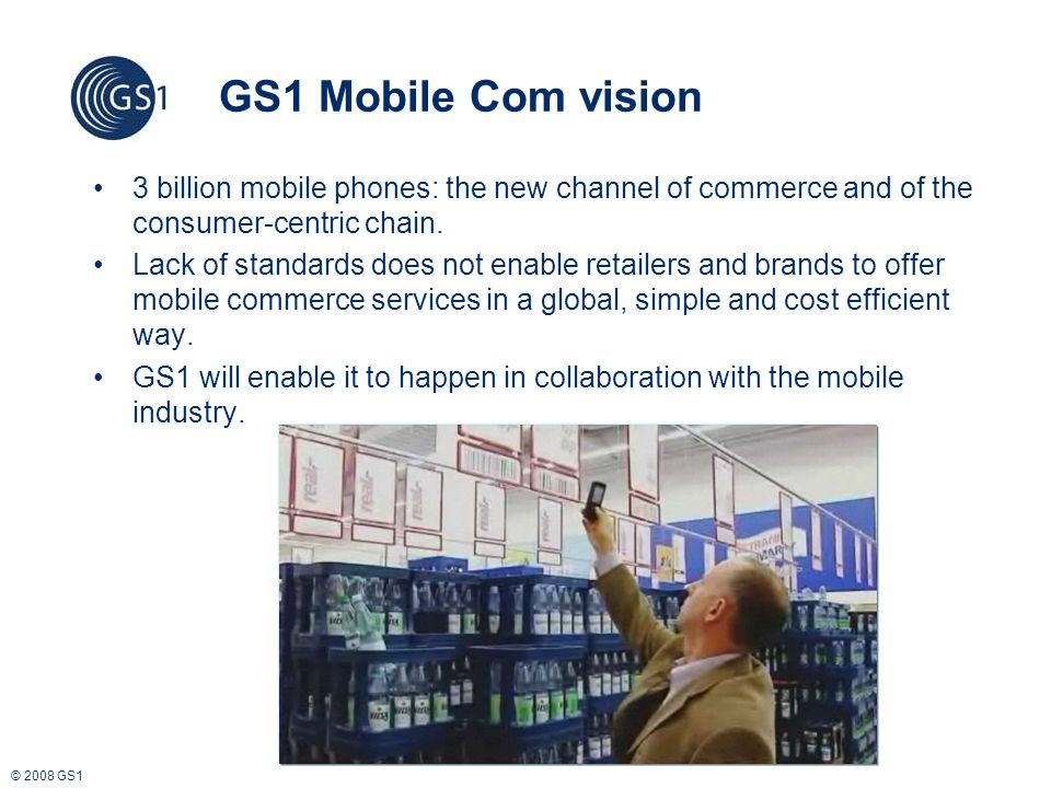 © 2008 GS1 GS1 Mobile Com vision 3 billion mobile phones: the new channel of commerce and of the consumer-centric chain.