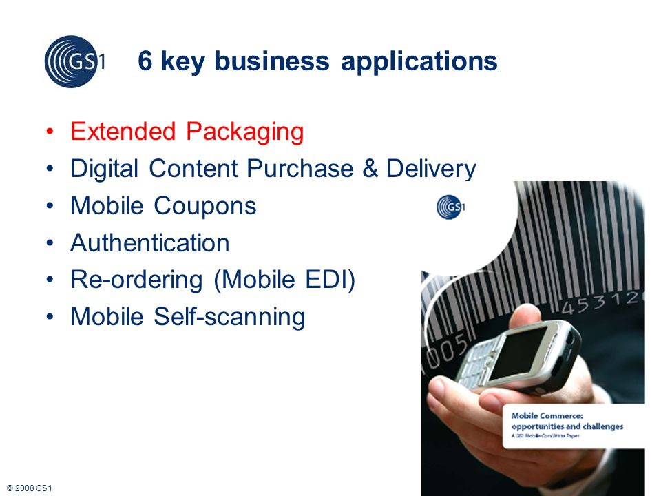 © 2008 GS1 6 key business applications Extended Packaging Digital Content Purchase & Delivery Mobile Coupons Authentication Re-ordering (Mobile EDI) Mobile Self-scanning