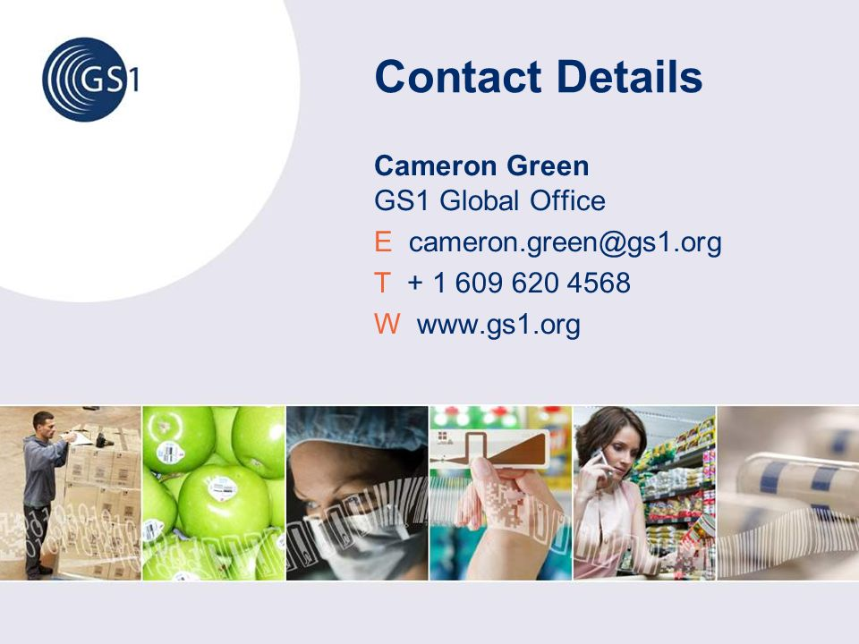 Contact Details Cameron Green GS1 Global Office E cameron.green@gs1.org T + 1 609 620 4568 W www.gs1.org